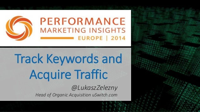 Track Keywords and Acquire Traffic @LukaszZelezny Head of Organic Acquisition uSwitch.com