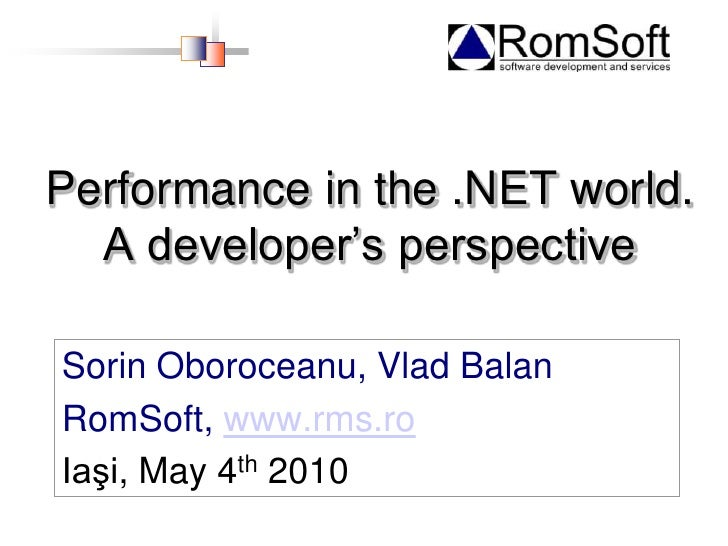 Performance in the .NET world. A developer's perspective<br />Sorin Oboroceanu, Vlad Balan<br />RomSoft, www.rms.ro<br />I...