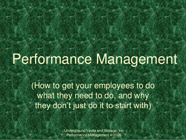 Underground Vaults and Storage, Inc Performance Management 4/2009 Performance Management (How to get your employees to do ...