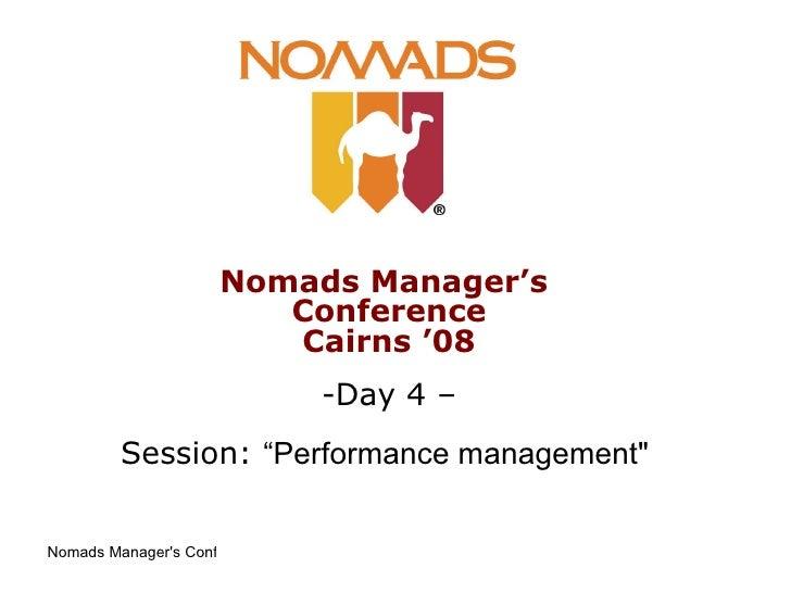 "<ul><li>Nomads Manager's  Conference Cairns '08 </li></ul><ul><li>Day 4 – </li></ul><ul><li>Session:  ""Performance managem..."
