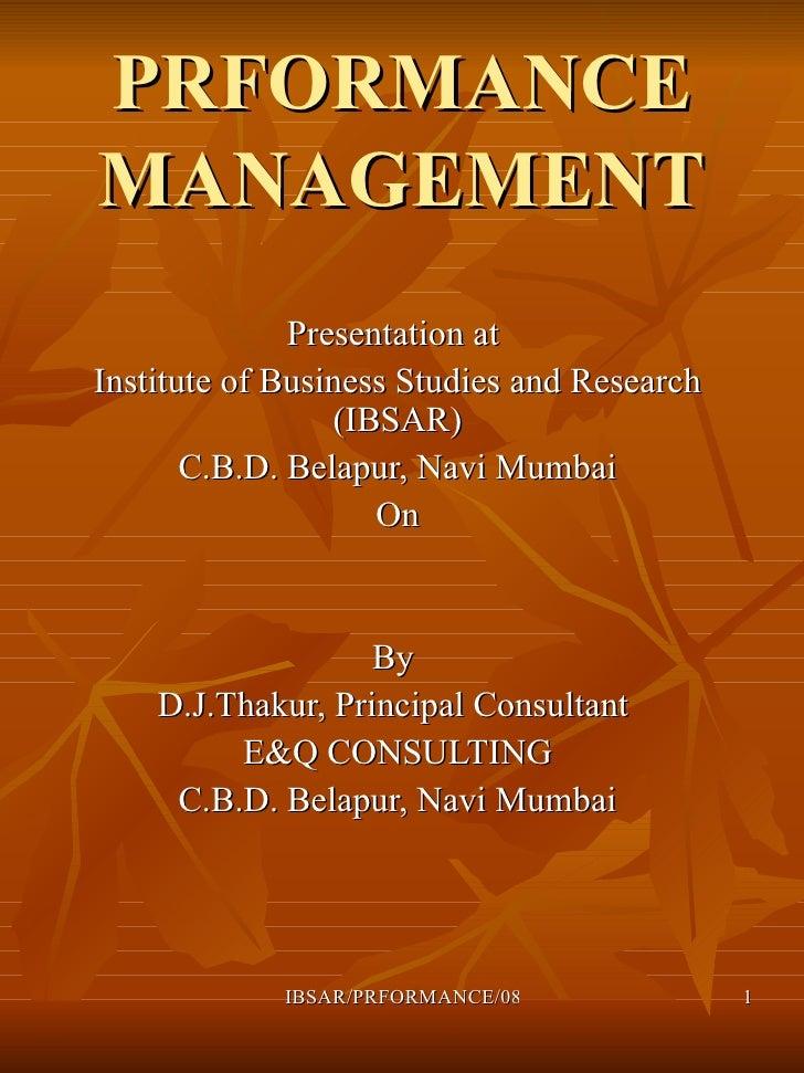 PRFORMANCE MANAGEMENT Presentation at  Institute of Business Studies and Research (IBSAR) C.B.D. Belapur, Navi Mumbai On B...