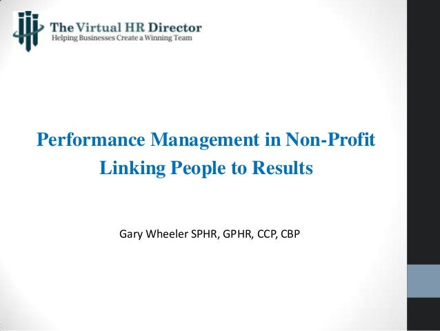 Performance Management in Non-Profit Linking People to Results Gary Wheeler SPHR, GPHR, CCP, CBP