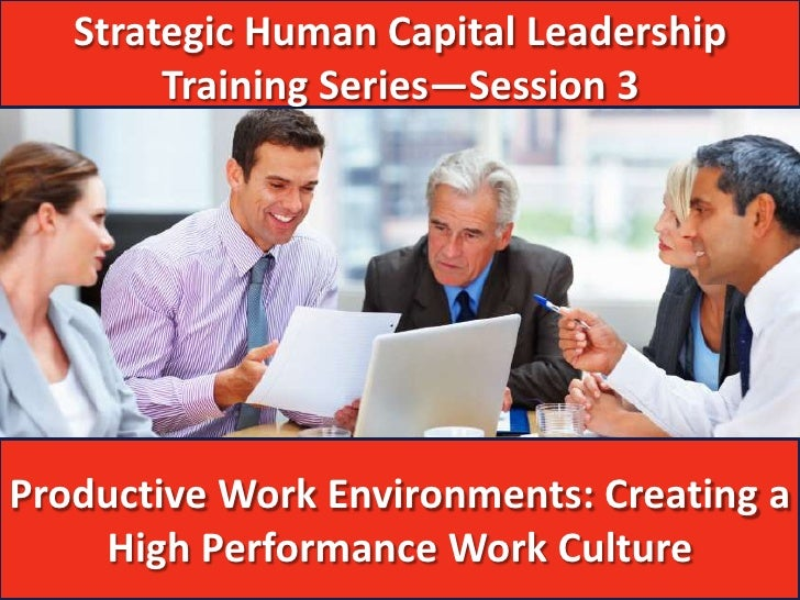 Strategic Human Capital Leadership        Training Series—Session 3Productive Work Environments: Creating a    High Perfor...