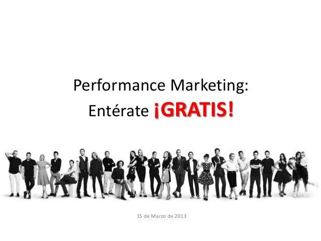 Performance Marketing:  Entérate ¡GRATIS!       15 de Marzo de 2013