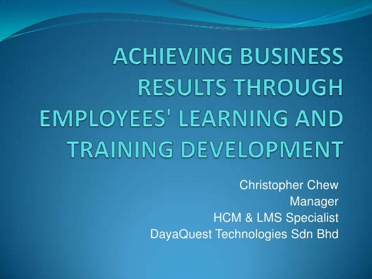 Achieving business results through employees' learning and training development<br />Christopher Chew<br />Manager<br />HC...