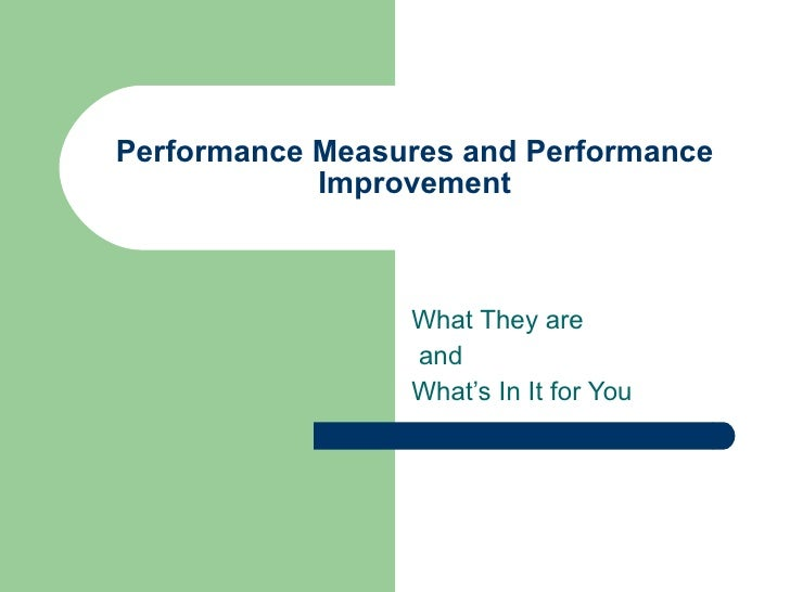 Performance Measures and Performance Improvement What They are and  What's In It for You