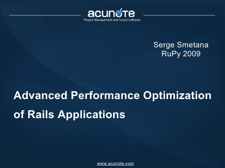 Advanced Performance Optimization of Rails Applications Serge Smetana RuPy 2009 www.acunote.com