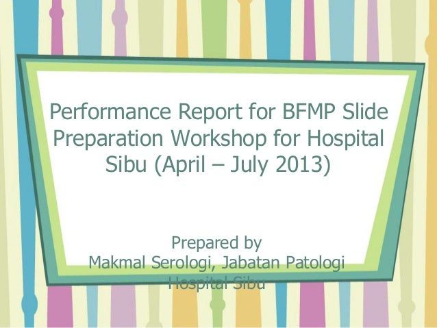 Performance Report for BFMP Slide Preparation Workshop for Hospital Sibu (April – July 2013) Prepared by Makmal Serologi, ...