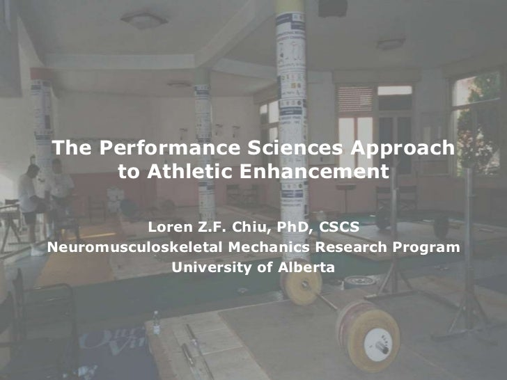 The Performance Sciences Approach to Athletic Enhancement<br />Loren Z.F. Chiu, PhD, CSCS<br />Neuromusculoskeletal Mechan...