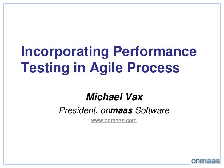 Incorporating Performance Testing in Agile Process<br />Michael Vax<br />President, onmaas Software<br />www.onmaas.com<br />