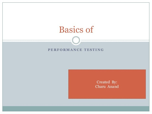 P E R F O R M A N C E T E S T I N G Basics of Created By: Charu Anand