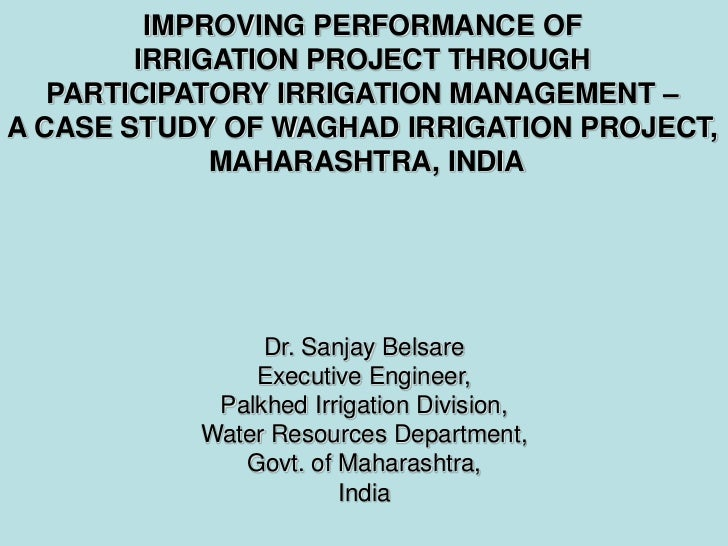 IMPROVING PERFORMANCE OF        IRRIGATION PROJECT THROUGH   PARTICIPATORY IRRIGATION MANAGEMENT –A CASE STUDY OF WAGHAD I...