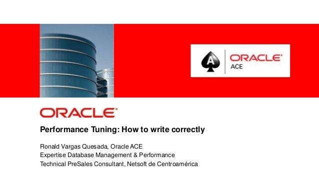 Performance Tuning: How to write correctly Ronald Vargas Quesada, Oracle ACE Expertise Database Management & Performance T...