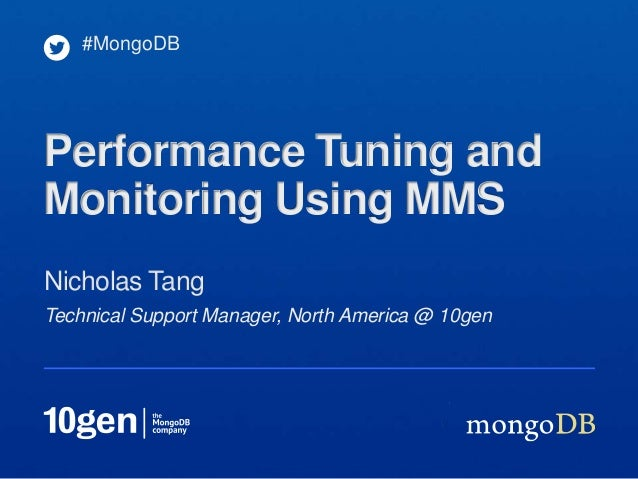 Technical Support Manager, North America @ 10gen Nicholas Tang #MongoDB Performance Tuning and Monitoring Using MMS