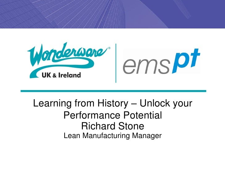 Learning from History – Unlock your      Performance Potential           Richard Stone      Lean Manufacturing Manager