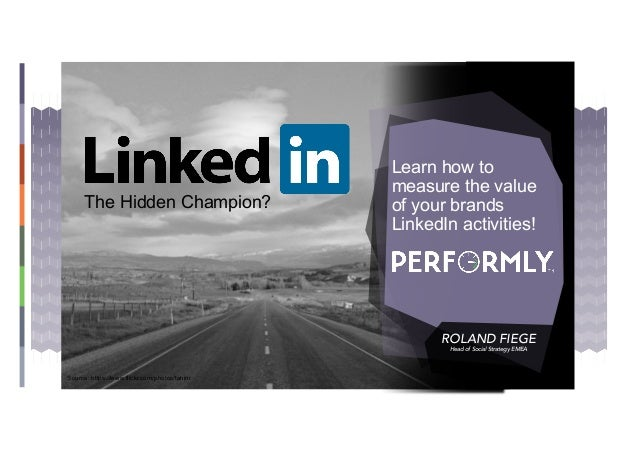 Learn how to measure the value of your brands LinkedIn activities! ROLAND FIEGE Head of Social Strategy EMEA The Hidden Ch...