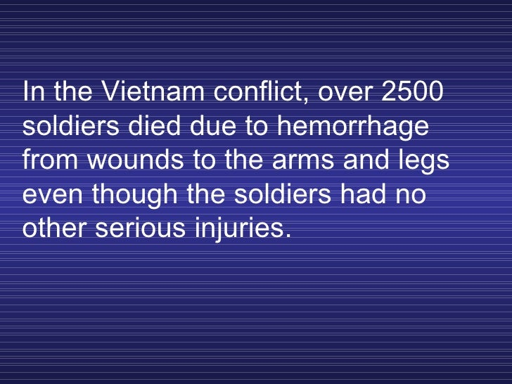 In the Vietnam conflict, over 2500 soldiers died due to hemorrhage from wounds to the arms and legs even though the soldie...