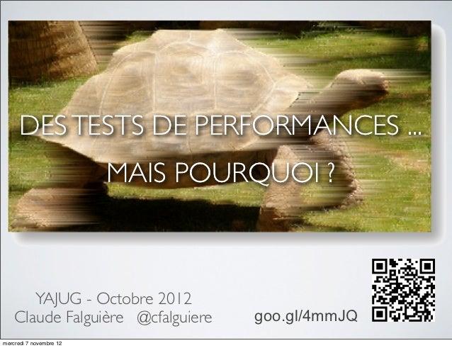 DES TESTS DE PERFORMANCES ...                         MAIS POURQUOI ?       YAJUG - Octobre 2012    Claude Falguière @cfal...