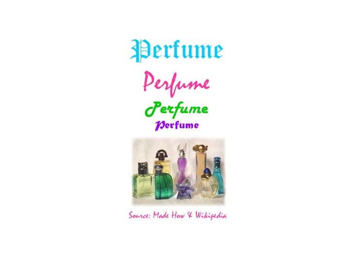 Perfume Perfume Perfume Perfume Source: Made How & Wikipedia