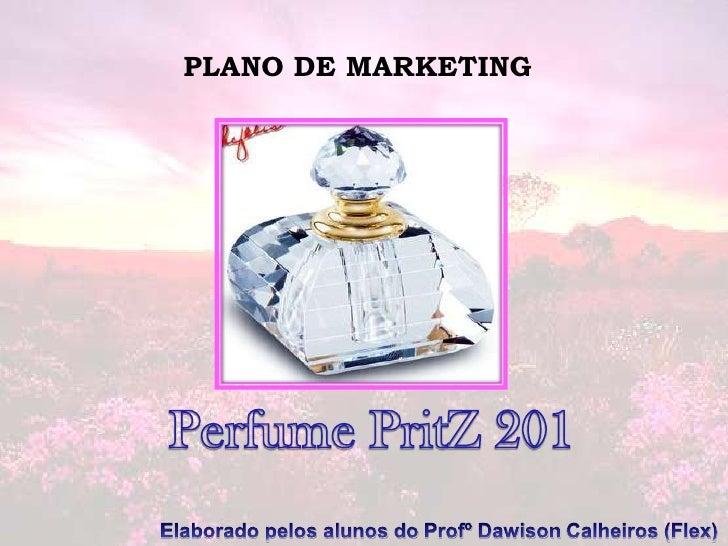 PLANO DE MARKETING<br />Perfume PritZ 201<br />Elaborado pelos alunos do ProfºDawison Calheiros (Flex)<br />