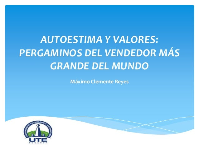 AUTOESTIMA Y VALORES: PERGAMINOS DEL VENDEDOR MÁS GRANDE DEL MUNDO Máximo Clemente Reyes