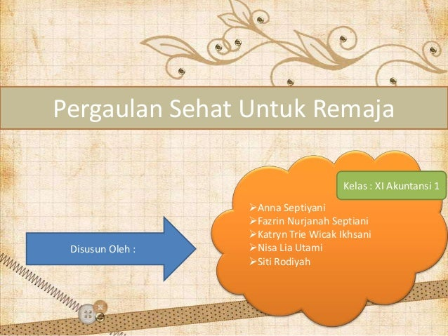 Pergaulan Sehat Untuk Remaja Kelas : XI Akuntansi 1  Disusun Oleh :  Anna Septiyani Fazrin Nurjanah Septiani Katryn Tri...