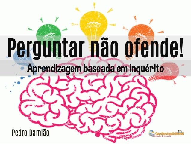 Perguntar não ofende! Aprendizagem baseada em inquérito  Pedro Damião