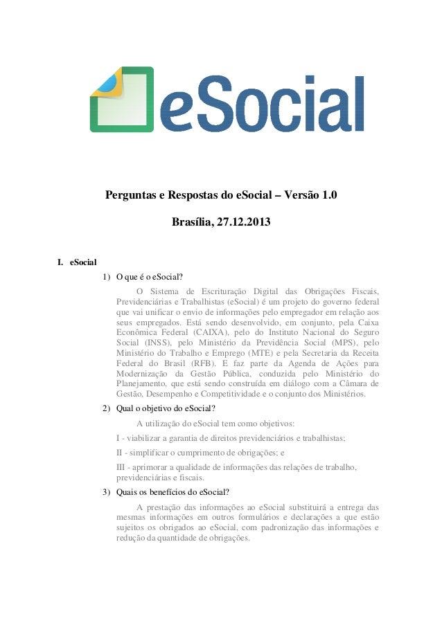 Perguntas e Respostas do eSocial – Versão 1.0 Brasília, 27.12.2013  I. eSocial 1) O que é o eSocial? O Sistema de Escritur...
