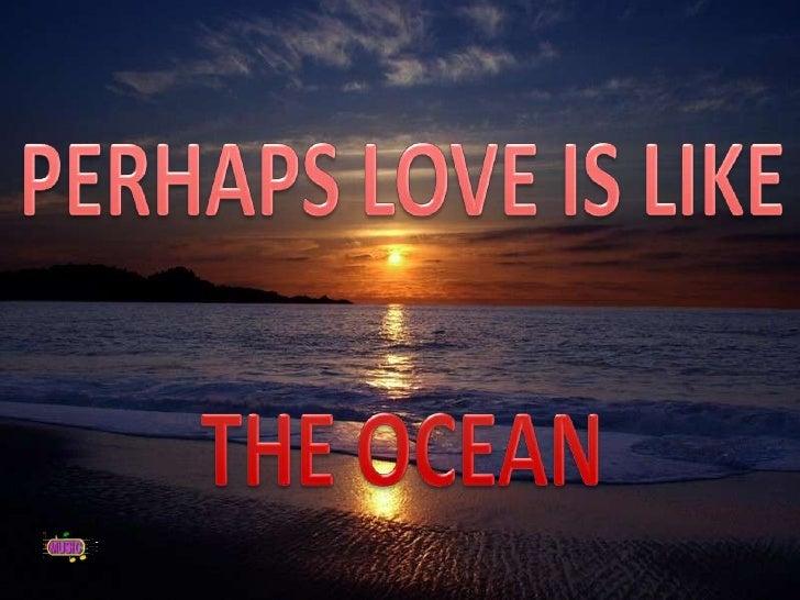 PERHAPS LOVE IS LIKE<br />THE OCEAN<br />