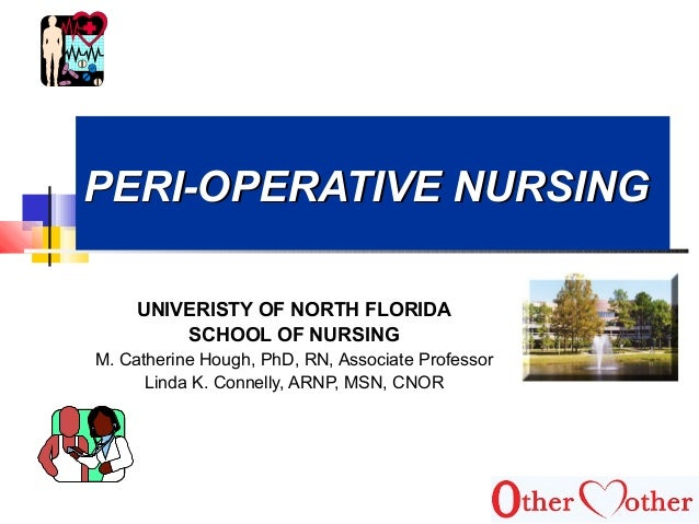 PERI-OPERATIVE NURSINGPERI-OPERATIVE NURSING UNIVERISTY OF NORTH FLORIDA SCHOOL OF NURSING M. Catherine Hough, PhD, RN, As...