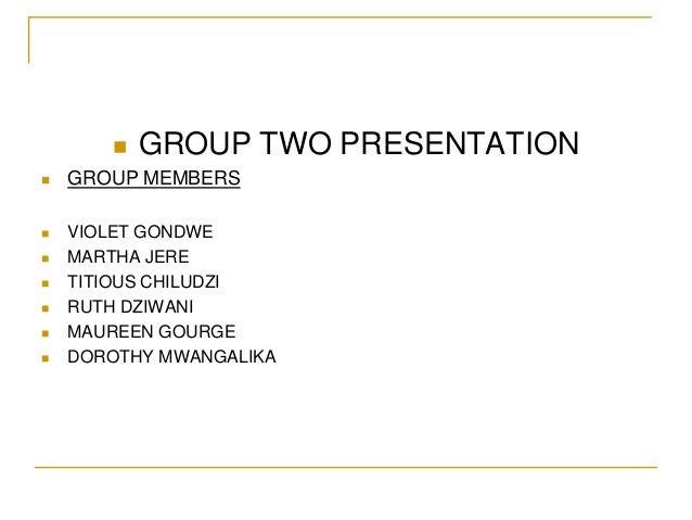    GROUP TWO PRESENTATION   GROUP MEMBERS   VIOLET GONDWE   MARTHA JERE   TITIOUS CHILUDZI   RUTH DZIWANI   MAUREEN...