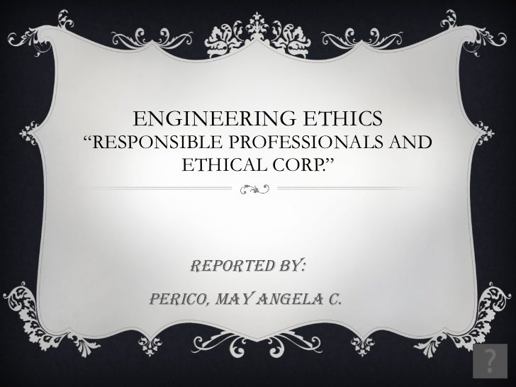 """ENGINEERING ETHICS """"RESPONSIBLE PROFESSIONALS AND ETHICAL CORP."""" Reported by: Perico, May angela c."""