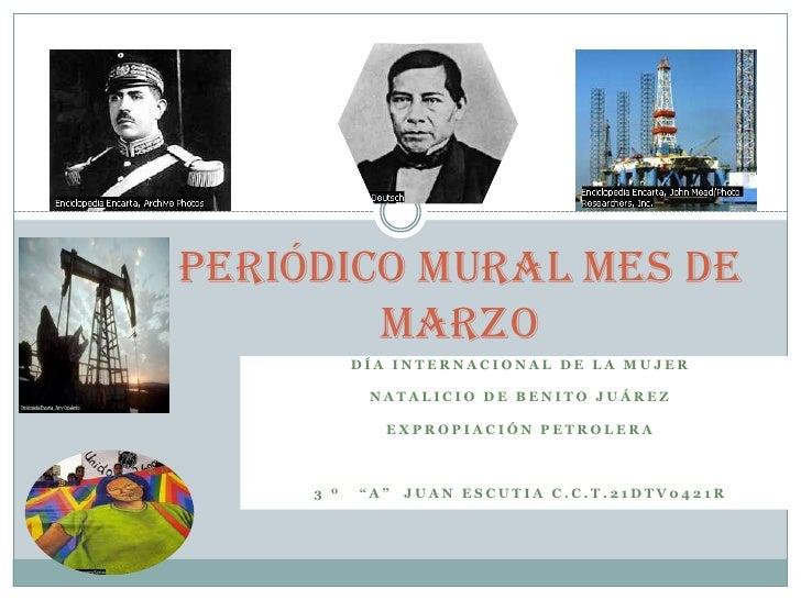 Periódico mural mes de marzo<br />Día internacional de la mujer<br />Natalicio de Benito Juárez <br />Expropiación petrole...
