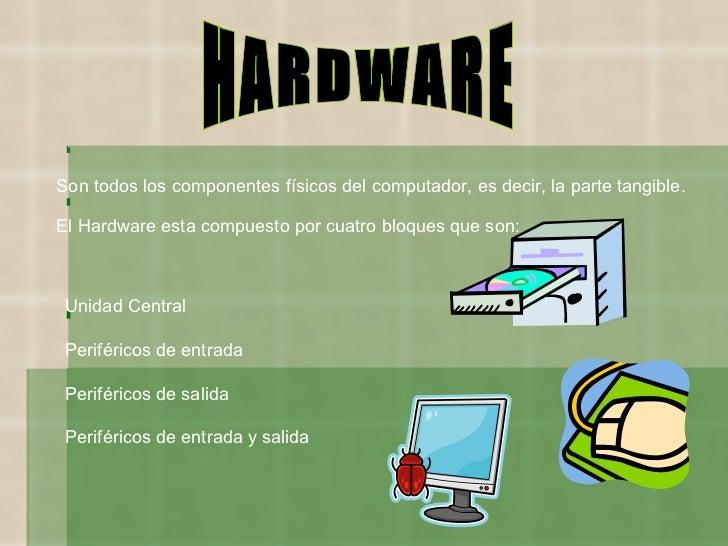 HARDWARE Son todos los componentes físicos del computador, es decir, la parte tangible. El Hardware esta compuesto por cua...