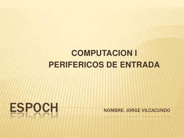 COMPUTACION I    PERIFERICOS DE ENTRADAESPOCH        NOMBRE: JORGE VILCACUNDO