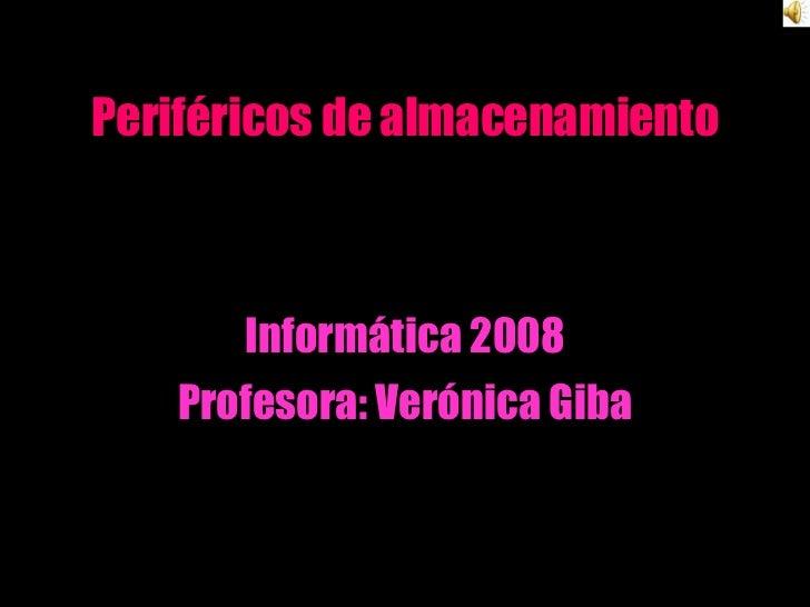 Periféricos de almacenamiento Informática 2008 Profesora: Verónica Giba