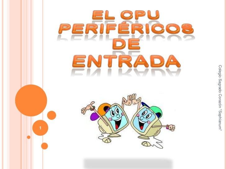 """EL CPUPeriféricosde entrada<br />1<br />Colegio Sagrado Corazón """"Sophianum""""<br />"""