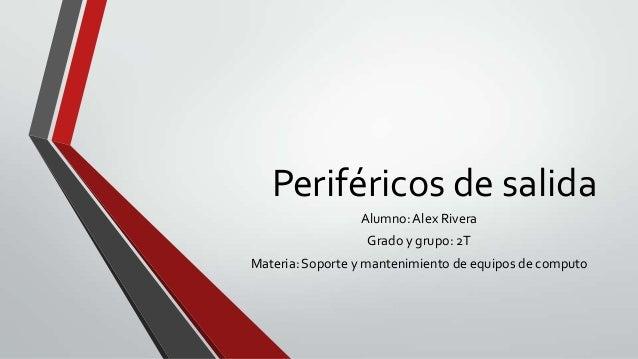Periféricos de salida Alumno: Alex Rivera Grado y grupo: 2T Materia: Soporte y mantenimiento de equipos de computo