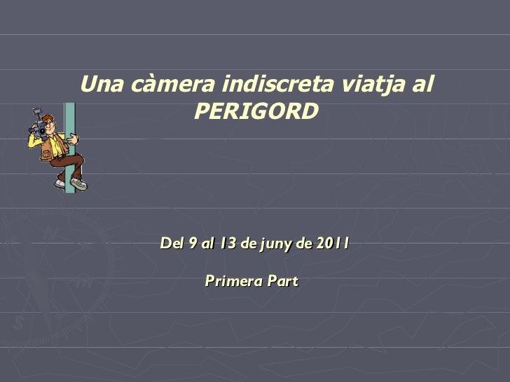 Una càmera indiscreta viatja al PERIGORD Del 9 al 13 de juny de 2011 Primera Part