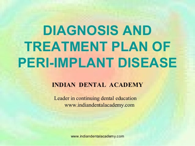 DIAGNOSIS AND TREATMENT PLAN OF PERI-IMPLANT DISEASE INDIAN DENTAL ACADEMY Leader in continuing dental education www.india...