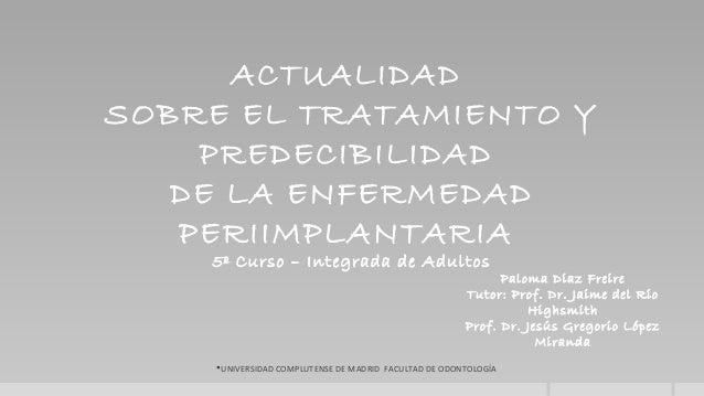 UNIVERSIDAD COMPLUTENSE DE MADRID FACULTAD DE ODONTOLOGÍAACTUALIDADSOBRE EL TRATAMIENTO YPREDECIBILIDADDE LA ENFERMEDADPE...