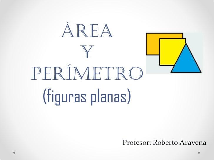 ÁREA        YPERÍMETRO (figuras planas)             Profesor: Roberto Aravena