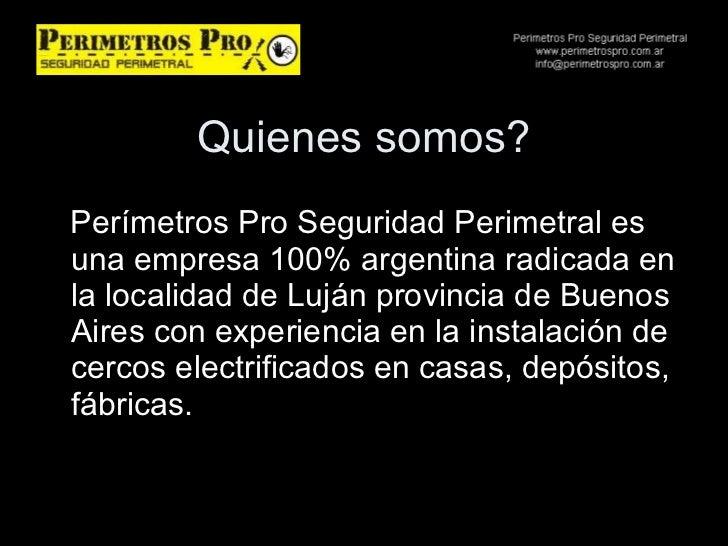 Quienes somos? <ul><li>Perímetros Pro Seguridad Perimetral es una empresa 100% argentina radicada en la localidad de Luján...
