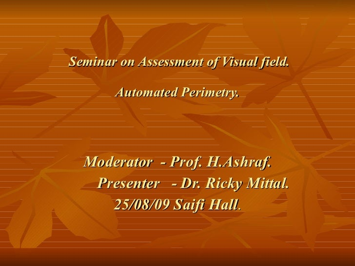 Seminar on Assessment of Visual field. Automated Perimetry. Moderator  - Prof. H.Ashraf. Presenter  - Dr. Ricky Mittal. 25...