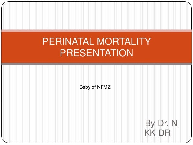 PERINATAL MORTALITY PRESENTATION  Baby of NFMZ  By Dr. N KK DR