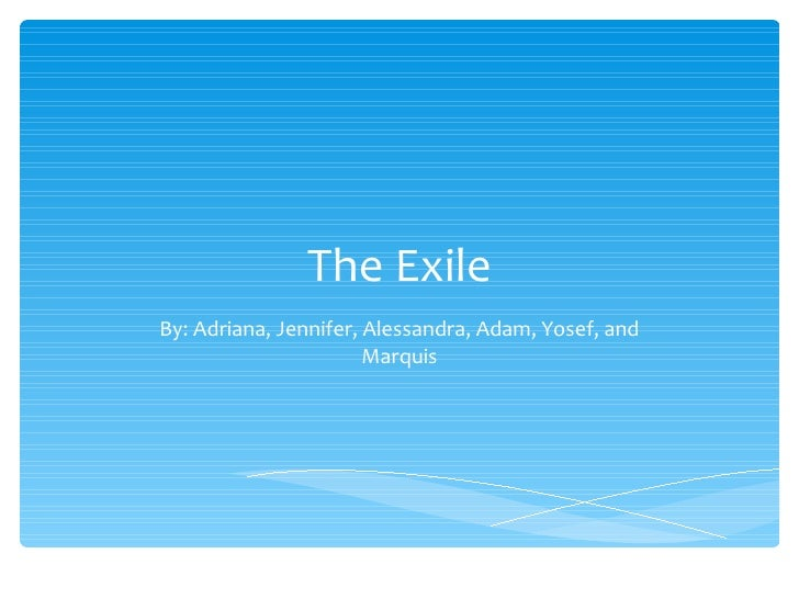 The Exile By: Adriana, Jennifer, Alessandra, Adam, Yosef, and Marquis