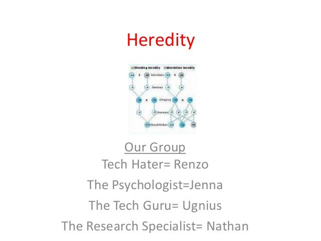 Heredity          Our Group      Tech Hater= Renzo    The Psychologist=Jenna    The Tech Guru= UgniusThe Research Speciali...