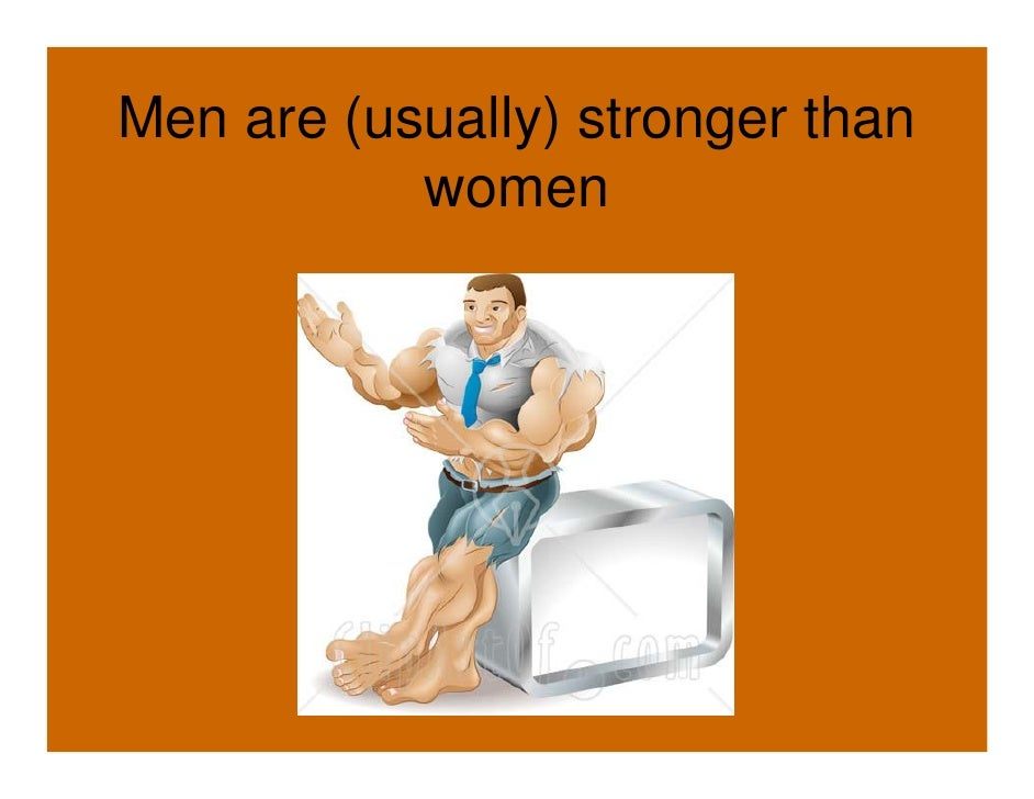 Men are (usually) stronger than            women