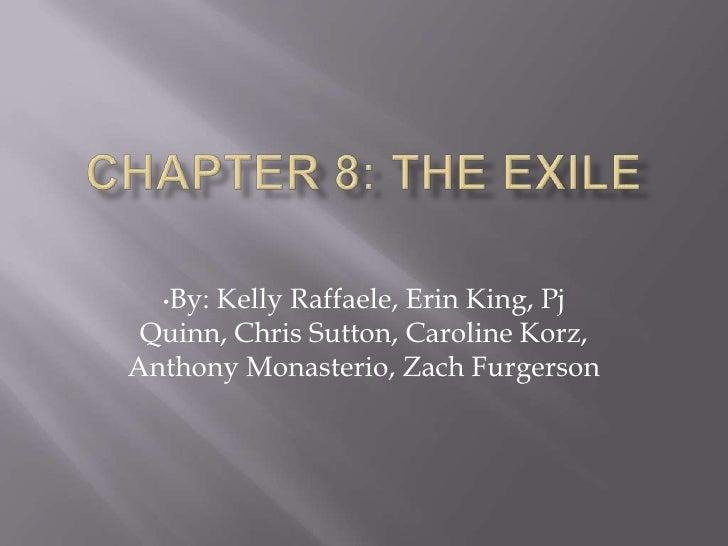 Chapter 8: The Exile<br /><ul><li>By: Kelly Raffaele, Erin King, Pj Quinn, Chris Sutton, Caroline Korz, Anthony Monasterio...