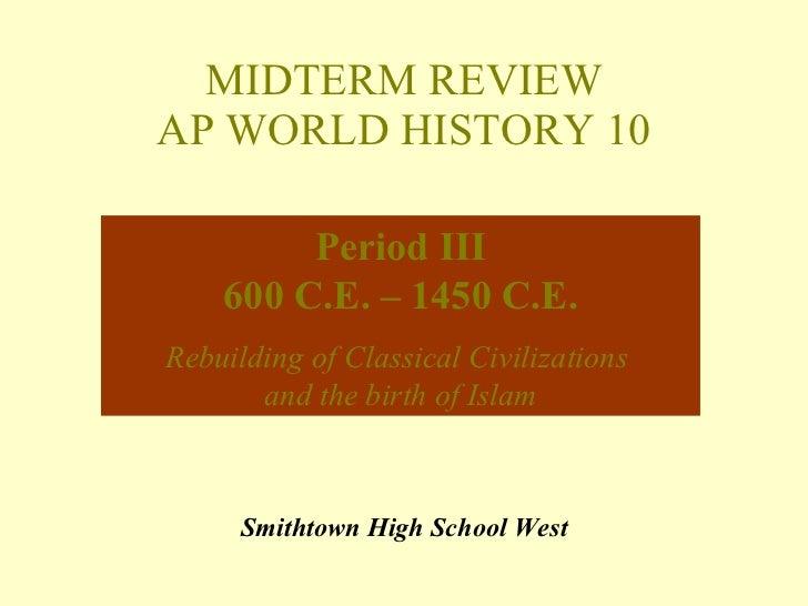 MIDTERM REVIEW AP WORLD HISTORY 10 Smithtown High School West Period III 600 C.E. – 1450 C.E. Rebuilding of Classical Civi...